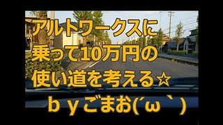 アルトワークスに乗って10万円の使い道を考える☆byごまお(´ω`)