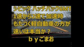 ホンダ シビック ハッチバック6MT 1速から2速で加速時もたつく軽自動車の方が速いは本当か?byごまお(´ω`)