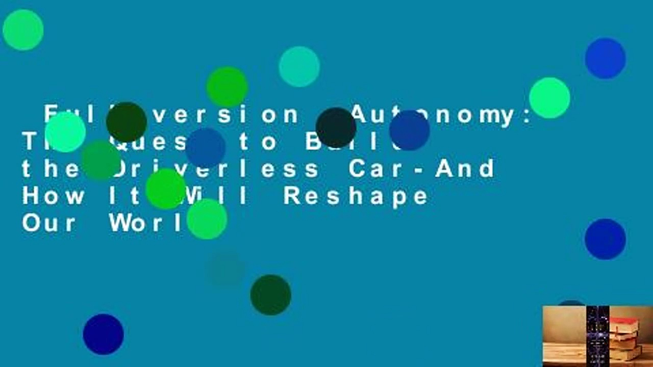 Full version  Autonomy: The Quest to Build the Driverless Car-And How It Will Reshape Our World